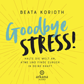 Hörbuch Goodbye Stress!  - Autor Beata Korioth   - gelesen von Katty Salié