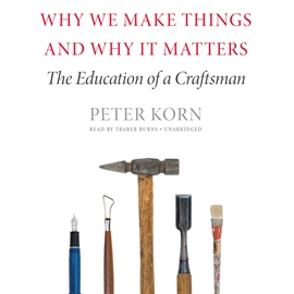 Hörbuch Why We Make Things and Why It Matters  - Autor Peter Korn   - gelesen von Traber Burns