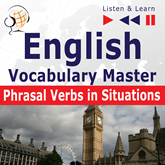 English Vocabulary Master for Intermediate / Advanced Learners – Listen & Learn to Speak: Phrasal Verbs in Situations