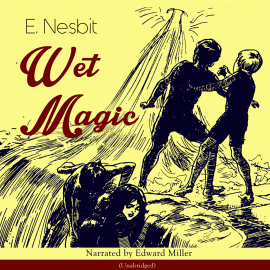 Hörbuch Wet Magic (Unabridged)  - Autor Edith Nesbit   - gelesen von Edward Miller