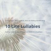 10 Lite Lullabies: Calming Music - Soothing Music - Music for Healing and Well Being