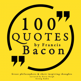 Hörbuch 100 quotes by Francis Bacon: Great philosophers & their inspiring thoughts  - Autor Francis Bacon   - gelesen von Katie Haigh