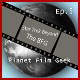 Star Trek Beyond, The BFG (PFG Episode 5)