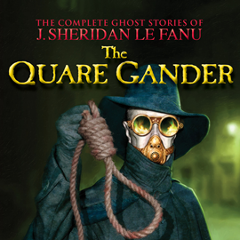 Hörbuch The Quare Gander (The Complete Ghost Stories of J. Sheridan Le Fanu 6)  - Autor Joseph Sheridan Le Fanu   - gelesen von Pat Laffan