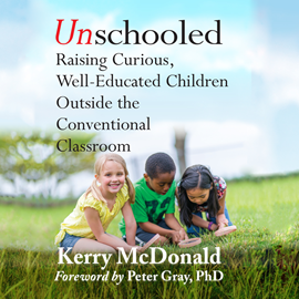 Hörbuch Unschooled - Raising Curious, Well-Educated Children Outside the Conventional Classroom  - Autor >Kerry McDonald;Peter Grey   - gelesen von Lesa Lockford