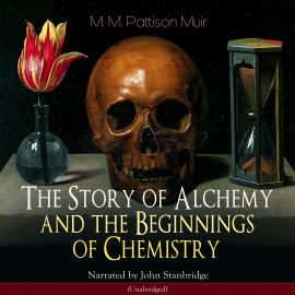 Hörbuch The Story of Alchemy and the Beginnings of Chemistry  - Autor M. M. Pattison Muir   - gelesen von John Stanbridge