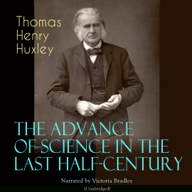 Hörbuch The Advance of Science in the Last Half-Century  - Autor Thomas Henry Huxley   - gelesen von Victoria Bradley