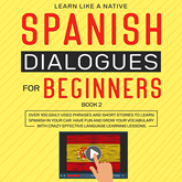 Spanish Dialogues for Beginners Book 2: Over 100 Daily Used Phrases and Short Stories to Learn Spanish in Your Car. Have Fun and