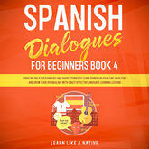 Spanish Dialogues for Beginners Book 4: Over 100 Daily Used Phrases and Short Stories to Learn Spanish in Your Car. Have Fun and