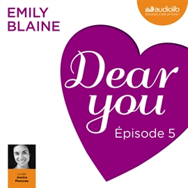 Livre audio Dear you - Episode 5  - auteur Emily Blaine   - lu par Jessica Monceau