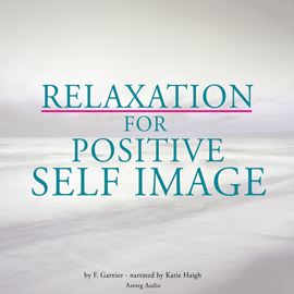 Livre audio Relaxation for positive self-image  - auteur La Compagnie du savoir;F. Garnier   - lu par Katie Haigh