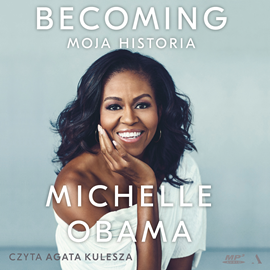 Audiobook Becoming. Moja historia  - autor Michelle Obama   - czyta Agata Kulesza