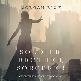 Audiobook Soldier, Brother, Sorcerer (Of Crowns and Glory - Book Five)  - autor Morgan Rice   - czyta Wayne Farrell