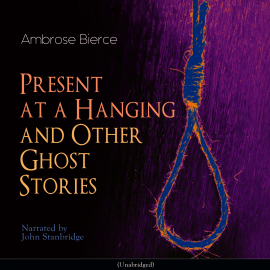 Sesli kitap Present at a Hanging and Other Ghost Stories  - yazar Ambrose Bierce   - seslendiren John Stanbridge
