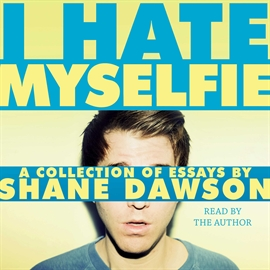 Audiobook I Hate Myselfie!  - author Shane Dawson   - read by Shane Dawson